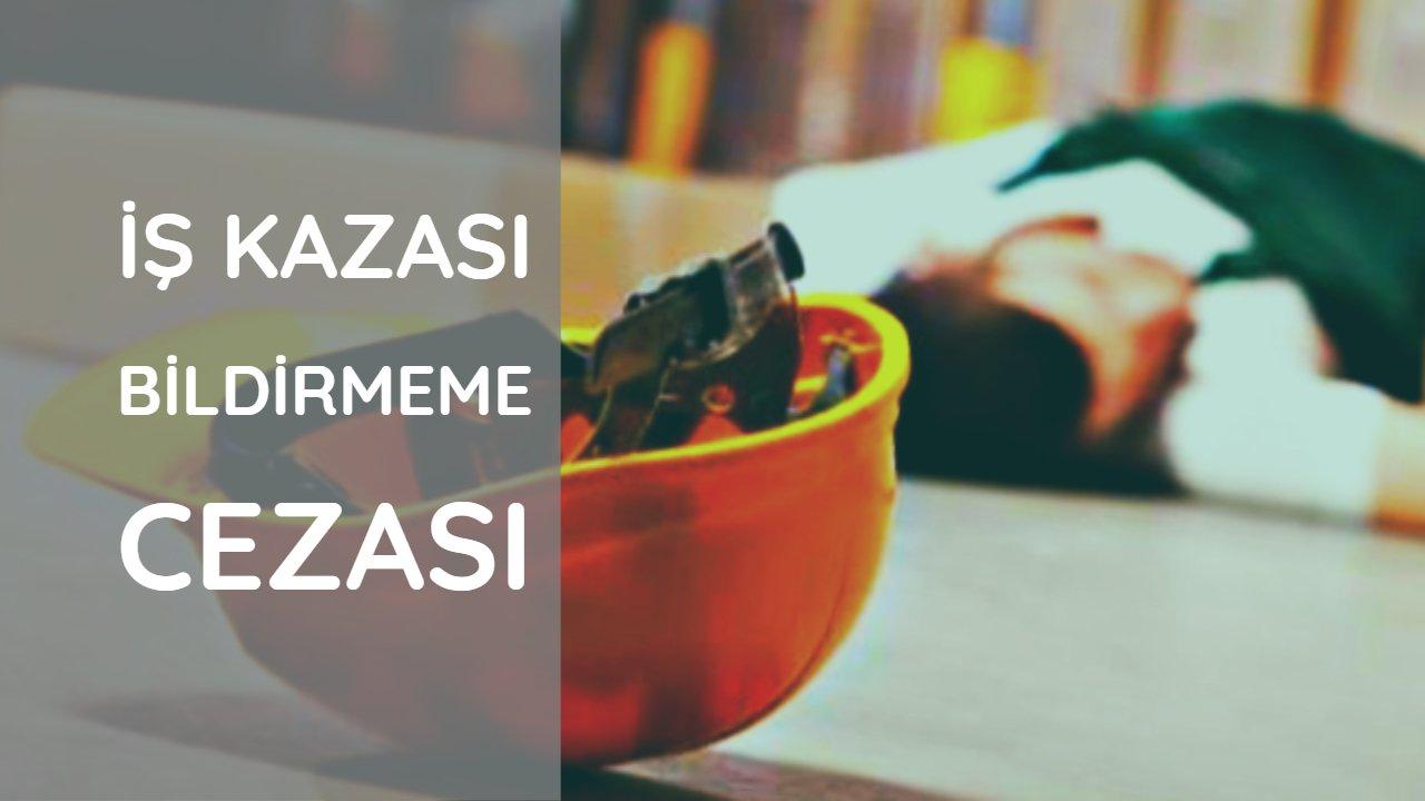 İŞ KAZASI BİLDİRMEME CEZASI